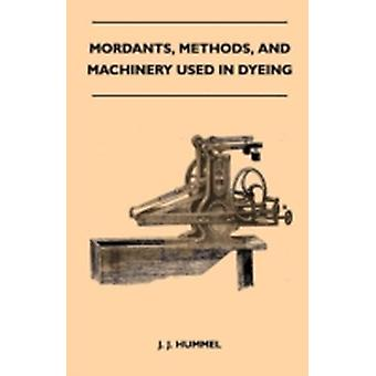 Mordants Methods And Machinery Used In Dyeing by Hummel & J. J.
