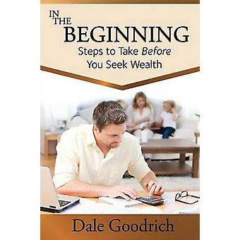 In the Beginning Steps to Take Before You Seek Wealth by Goodrich & Dale
