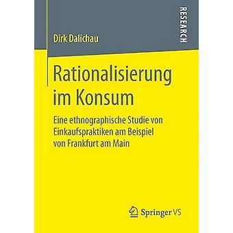 Rationalisierung im Konsum  Eine ethnographische Studie von Einkaufspraktiken am Beispiel von Frankfurt am Main by Dalichau & Dirk