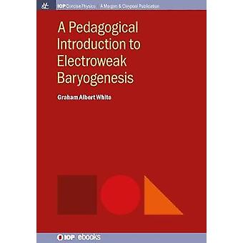 A Pedagogical Introduction to Electroweak Baryogenesis by White & Graham Albert
