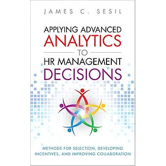 Applying Advanced Analytics to HR Management Decisions  Methods for Selection Developing Incentives and Improving Collaboration Paperback by James C Sesil