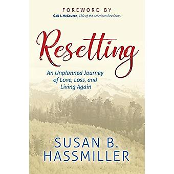 Resetting - An Unplanned Journey of Love - Loss - and Living Again by