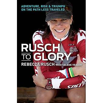 Rusch to Glory - Adventure - Risk & Triumph on the Path Less Traveled