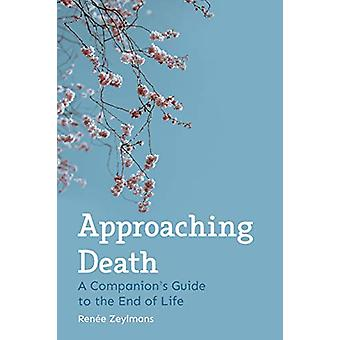 Approaching Death - A Companion's Guide to the End of Life by Renee Ze