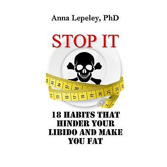Stop It - 18 Habits That Hinder Your Libido and Make You Fat by Anna L