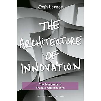 The Architecture of Innovation  The Economics of Creative Organizations by Joshua Lerner