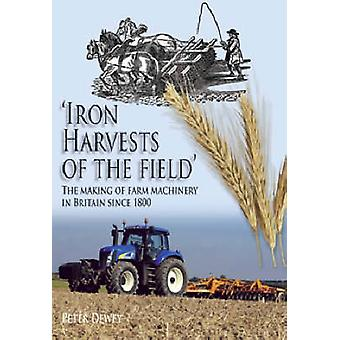 Iron Harvests of the Field - The Making of Farm Machinery in Britain S