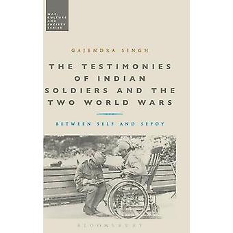 The Testimonies of Indian Soldiers and the Two World Wars Between Self and Sepoy by Singh & Gajendra