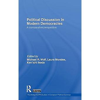 Political Discussion in Modern Democracies  A Comparative Perspective by Wolf & Michael R.