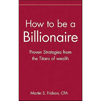 How to Be a Billionaire Proven Strategies from the Titans of Wealth by Fridson & Martin S.