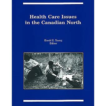 Health Care Issues in the Canadian North by David E. Young - 97809190