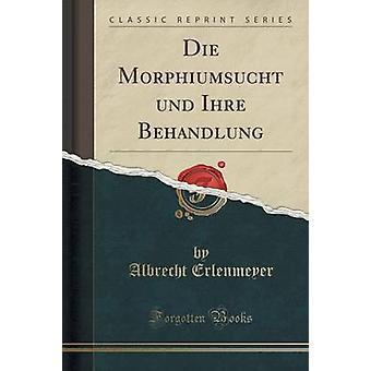 Die Morphiumsucht Und Ihre Behandlung (Classic Reprint) by Albrecht E