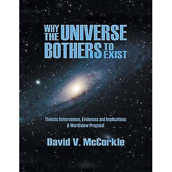 Why the Universe Bothers to Exist Theistic Determinism Evidences and Implications  A Worldview Proposal by McCorkle & David V.