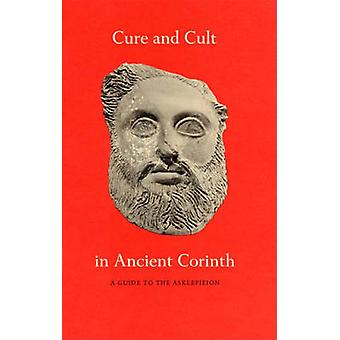 Cure and Cult in Ancient Corinth - A Guide to the Asklepieion by Mabel