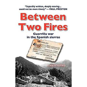 Between Two Fires  Guerrilla War in the Spanish Sierras by David Baird
