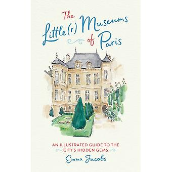 The Littler Museums of Paris  An Illustrated Guide to the Citys Hidden Gems by Emma Jacobs