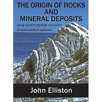THE ORIGIN OF ROCKS AND MINERAL DEPOSIT using current physical chemistry of small particle systems by Elliston & John