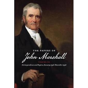 The Papers of John Marshall Vol. III Correspondence and Papers January 1796December 1798 by Stinchcombe & William C.