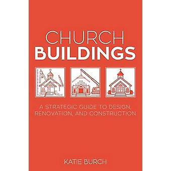 Church Buildings A Strategic Guide to Design Renovation and Construction by Burch & Katie