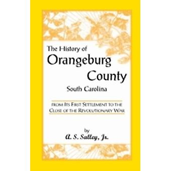 The History of Orangeburg County South Carolina from Its First Settlement to the Close of the Revolutionary War by Salley & Alexander Samuel & Jr.