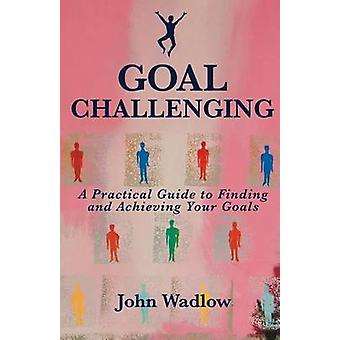 Goal Challenging A Practical Guide to Finding and Achieving Your Goals by Wadlow & John