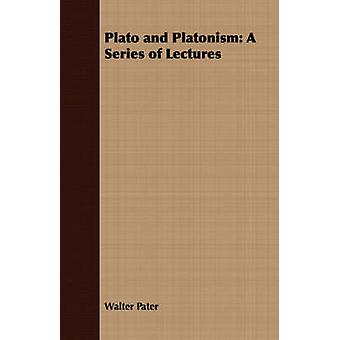 Plato and Platonism A Series of Lectures by Pater & Walter