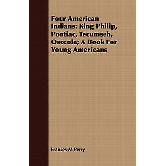 Four American Indians King Philip Pontiac Tecumseh Osceola A Book For Young Americans by Perry & Frances M