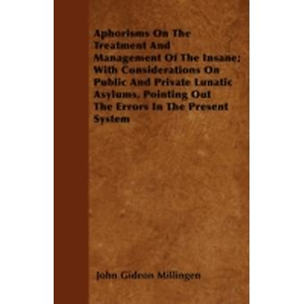 Aphorisms On The Treatment And Management Of The Insane With Considerations On Public And Private Lunatic Asylums Pointing Out The Errors In The Present System by Millingen & John Gideon