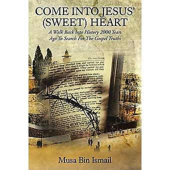 COME INTO JESUS SWEET HEART A Walk Back Into History 2000 Years Ago To Search For The Gospel Truths by Ismail & Musa Bin