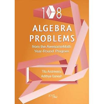 108 Algebra Problems from the Awesomemath Year-Round Program by Titu