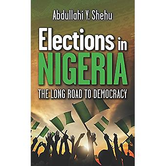 Elections in Nigeria - The Long Road to Democracy by Abdullahi Y Shehu