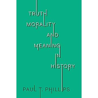 Truth - Reality - and Meaning in History by Paul T. Phillips - 978148