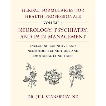 Herbal Formularies for Health Professionals Volume 4  Neurology Psychiatry and Pain Management including Cognitive and Neurologic Conditions and Emotional Conditions by Jill Stansbury