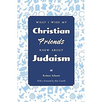 What I Wish My Christian Friends Knew about Judaism by Schoen & Robert