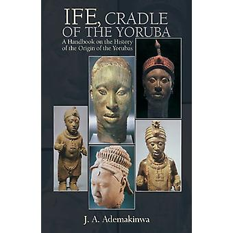 Ife - Cradle of the Yoruba by J A Ademakinwa - 9780976694199 Book