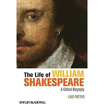 The Life of William Shakespeare - A Critical Biography by Lois Potter