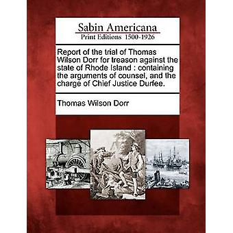 Bericht über die Studie des Thomas Wilson Dorr wegen Hochverrats gegen den Bundesstaat Rhode Island mit den Argumenten der Rat und die Ladung der Oberrichter Durfee. von Dorr & Thomas Wilson