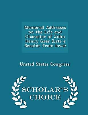 Memorial Addresses on the Life and Character of John Henry Gear Late a Senator from Iowa  Scholars Choice Edition by Congress & United States