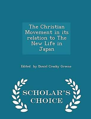 The Christian Movement in its relation to The New Life in Japan  Scholars Choice Edition by by Daniel Crosby Greene & Edited