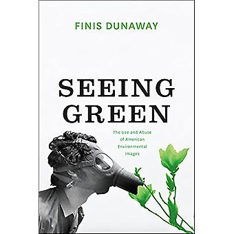 Seeing Green - The Use and Abuse of American Environmental Images by S