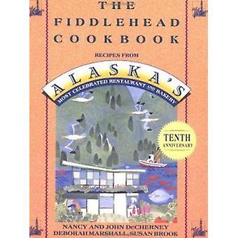 The Fiddlehead Cookbook - Recipes from Alaska's Most Celebrated Restau