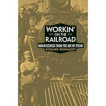 Workin' on the Railroad - Reminiscences from the Age of Steam by Richa