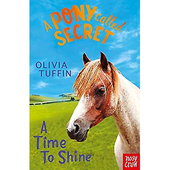 Pony Called Secret A Time To Shine by Olivia Tuffin