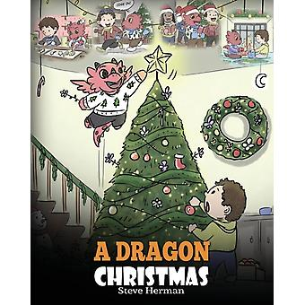 A Dragon Christmas Help Your Dragon Prepare for Christmas. A Cute Children Story To Celebrate The Most Special Day of The Year. by Herman & Steve