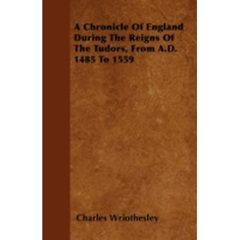 A Chronicle Of England During The Reigns Of The Tudors From A.D. 1485 To 1559 by Wriothesley & Charles