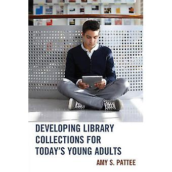 Developing Library Collections for Todays Young Adults by Pattee & Amy S.