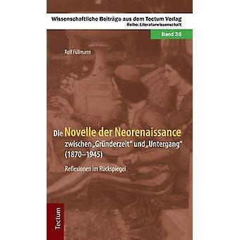 Die Novelle der Neorenaissance zwischen Grnderzeit und Untergang 18701945. Reflexionen im Rckspiegel by Fllmann & Rolf