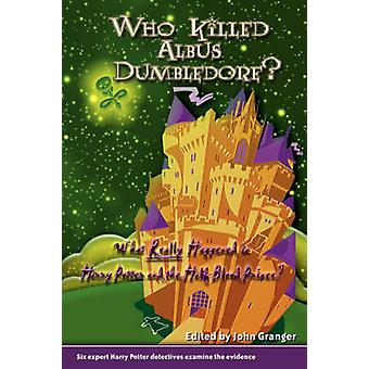 Who Killed Albus Dumbledore What Really Happened in Harry Potter and the HalfBlood Prince Six Expert Harry Potter Detectives Examine the Evidence. by Granger & John