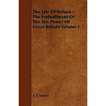 The Life of Nelson The Embodiment of the Sea Power of Great Britain Volume I by Mahan & A. T.