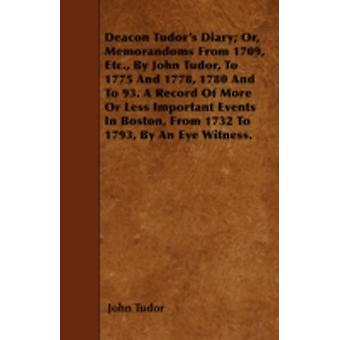 Deacon Tudors Diary Or Memorandoms From 1709 Etc. By John Tudor To 1775 And 1778 1780 And To 93. A Record Of More Or Less Important Events In Boston From 1732 To 1793 By An Eye Witness. by Tudor & John